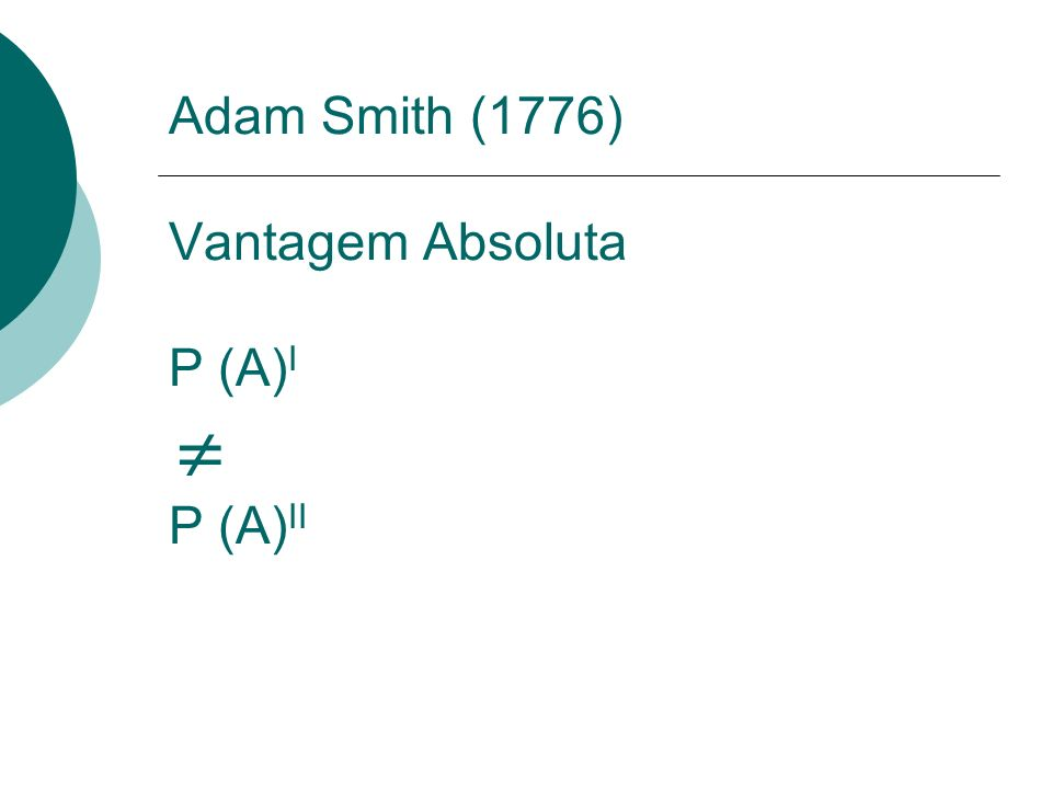 Adam Smith (1776) Vantagem Absoluta P (A) I P (A) II