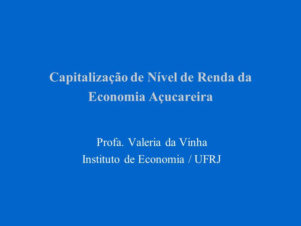 Capitalização de Nível de Renda da Economia Açucareira Profa. Valeria da Vinha Instituto de Economia / UFRJ