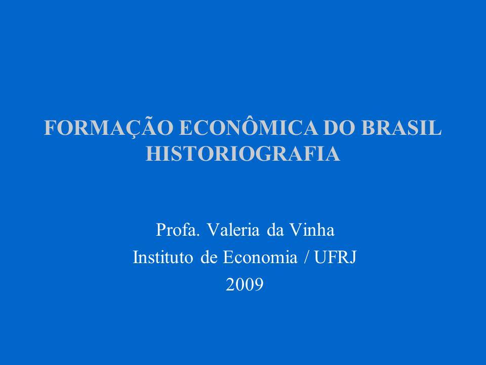 FORMAÇÃO ECONÔMICA DO BRASIL HISTORIOGRAFIA Profa. Valeria da Vinha Instituto de Economia / UFRJ 2009