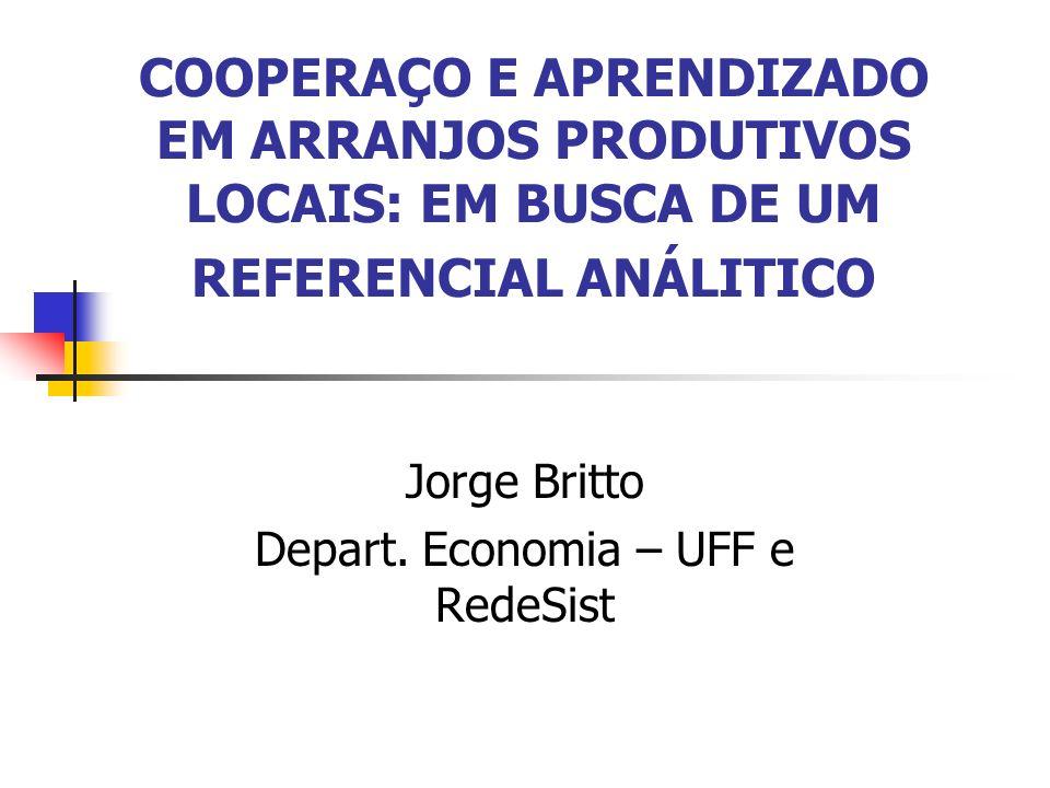 COOPERAÇO E APRENDIZADO EM ARRANJOS PRODUTIVOS LOCAIS: EM BUSCA DE UM REFERENCIAL ANÁLITICO Jorge Britto Depart. Economia – UFF e RedeSist