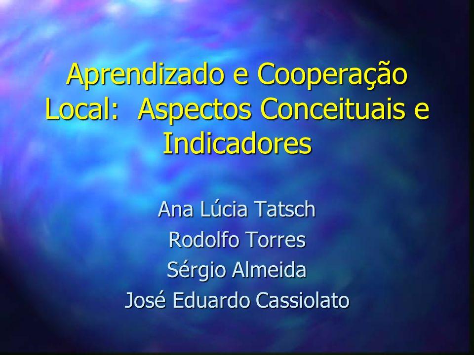 Aprendizado e Cooperação Local: Aspectos Conceituais e Indicadores Ana Lúcia Tatsch Rodolfo Torres Sérgio Almeida José Eduardo Cassiolato