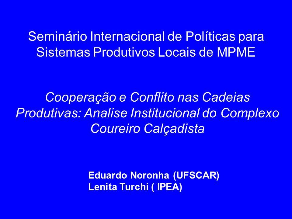 Cooperação e Conflito nas Cadeias Produtivas: Analise Institucional do Complexo Coureiro Calçadista Eduardo Noronha (UFSCAR) Lenita Turchi ( IPEA) Sem