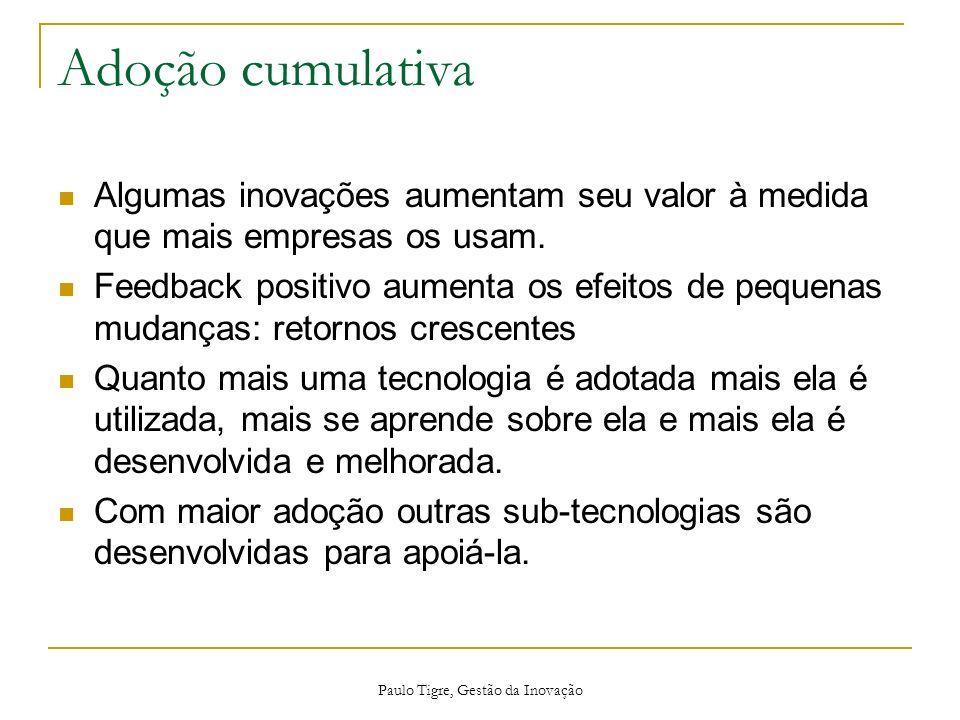 Paulo Tigre, Gestão da Inovação Adoção cumulativa Algumas inovações aumentam seu valor à medida que mais empresas os usam. Feedback positivo aumenta o