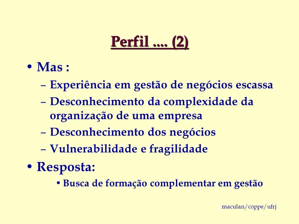 maculan/coppe/ufrj Perfil.... (2) Mas : – Experiência em gestão de negócios escassa – Desconhecimento da complexidade da organização de uma empresa –