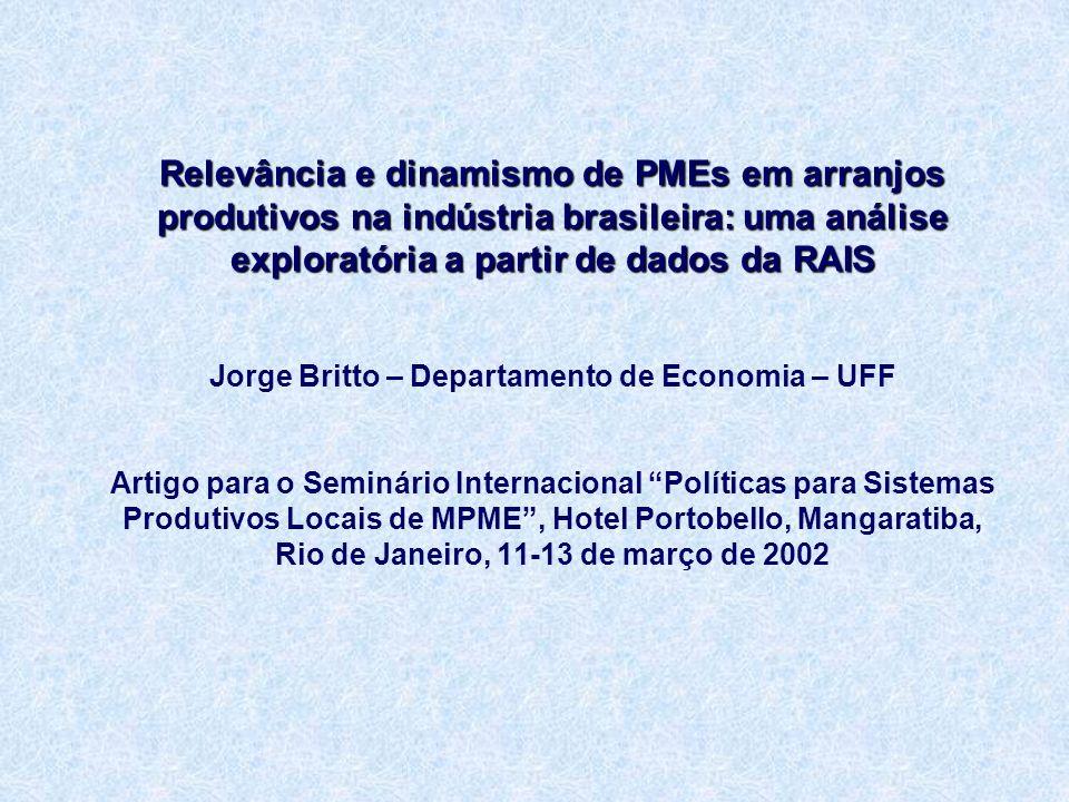 Relevância e dinamismo de PMEs em arranjos produtivos na indústria brasileira: uma análise exploratória a partir de dados da RAIS Relevância e dinamismo de PMEs em arranjos produtivos na indústria brasileira: uma análise exploratória a partir de dados da RAIS Jorge Britto – Departamento de Economia – UFF Artigo para o Seminário Internacional Políticas para Sistemas Produtivos Locais de MPME, Hotel Portobello, Mangaratiba, Rio de Janeiro, 11-13 de março de 2002