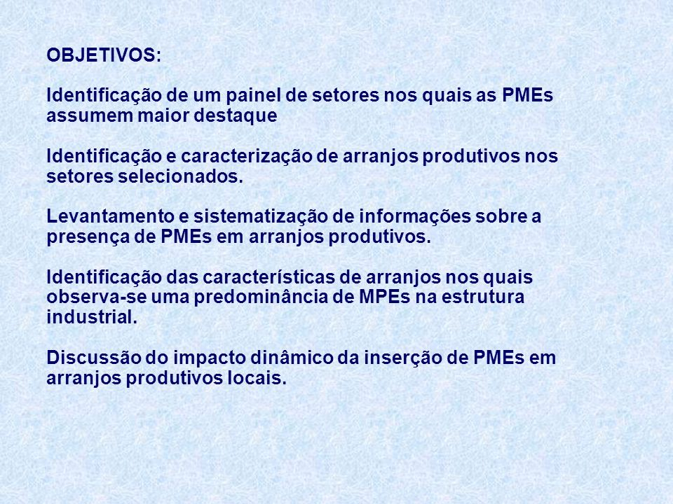 OBJETIVOS: Identificação de um painel de setores nos quais as PMEs assumem maior destaque Identificação e caracterização de arranjos produtivos nos setores selecionados.