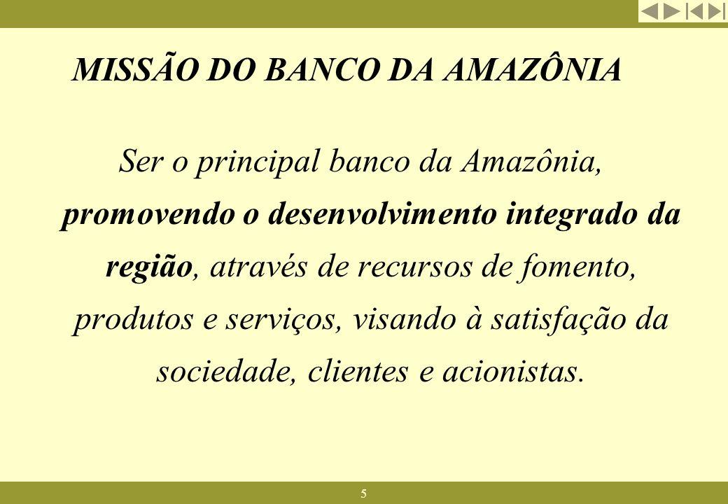 5 MISSÃO DO BANCO DA AMAZÔNIA Ser o principal banco da Amazônia, promovendo o desenvolvimento integrado da região, através de recursos de fomento, pro
