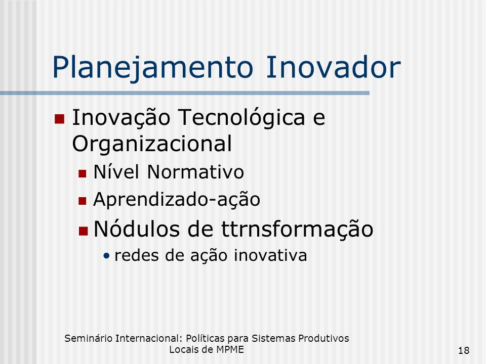 Seminário Internacional: Políticas para Sistemas Produtivos Locais de MPME 18 Planejamento Inovador Inovação Tecnológica e Organizacional Nível Normativo Aprendizado-ação Nódulos de ttrnsformação redes de ação inovativa