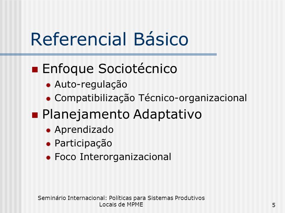 Seminário Internacional: Políticas para Sistemas Produtivos Locais de MPME 5 Referencial Básico Enfoque Sociotécnico Auto-regulação Compatibilização Técnico-organizacional Planejamento Adaptativo Aprendizado Participação Foco Interorganizacional