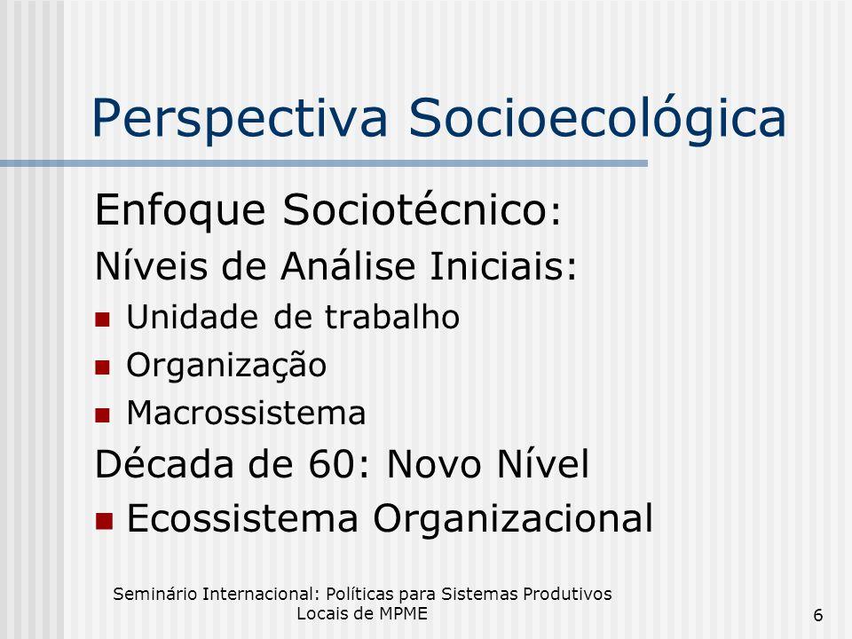 Seminário Internacional: Políticas para Sistemas Produtivos Locais de MPME 6 Perspectiva Socioecológica Enfoque Sociotécnico : Níveis de Análise Iniciais: Unidade de trabalho Organização Macrossistema Década de 60: Novo Nível Ecossistema Organizacional