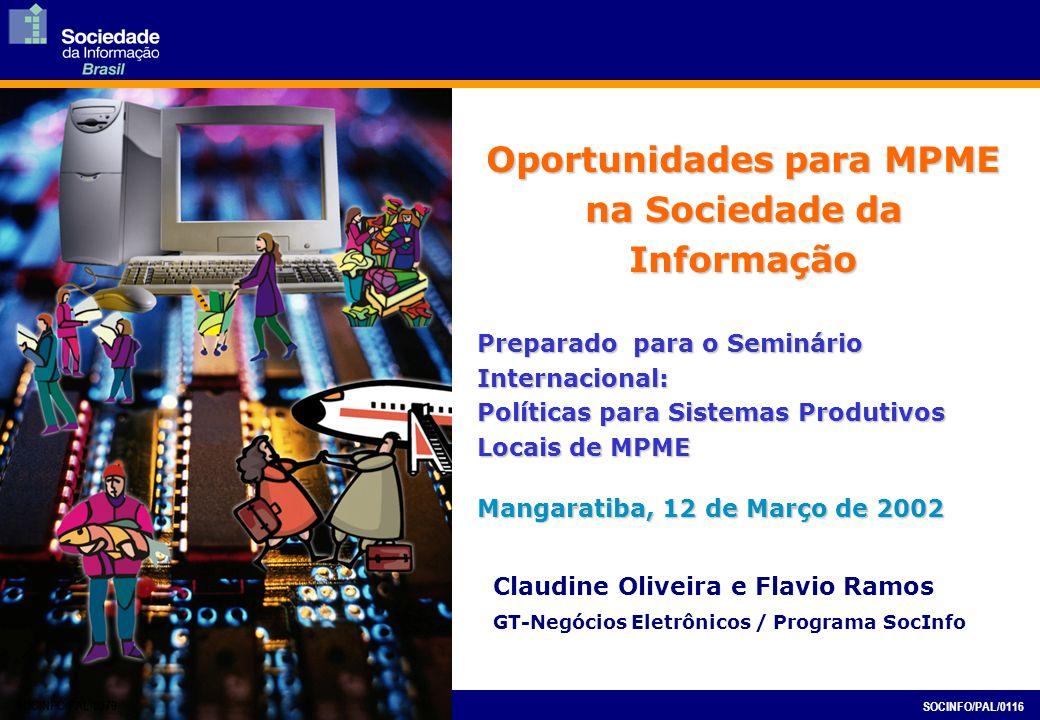 Oportunidades para MPME na Sociedade da Informação Preparado para o Seminário Internacional: Políticas para Sistemas Produtivos Locais de MPME Mangaratiba, 12 de Março de 2002 SOCINFO/PAL/0079 SOCINFO/PAL/0116 Claudine Oliveira e Flavio Ramos GT-Negócios Eletrônicos / Programa SocInfo