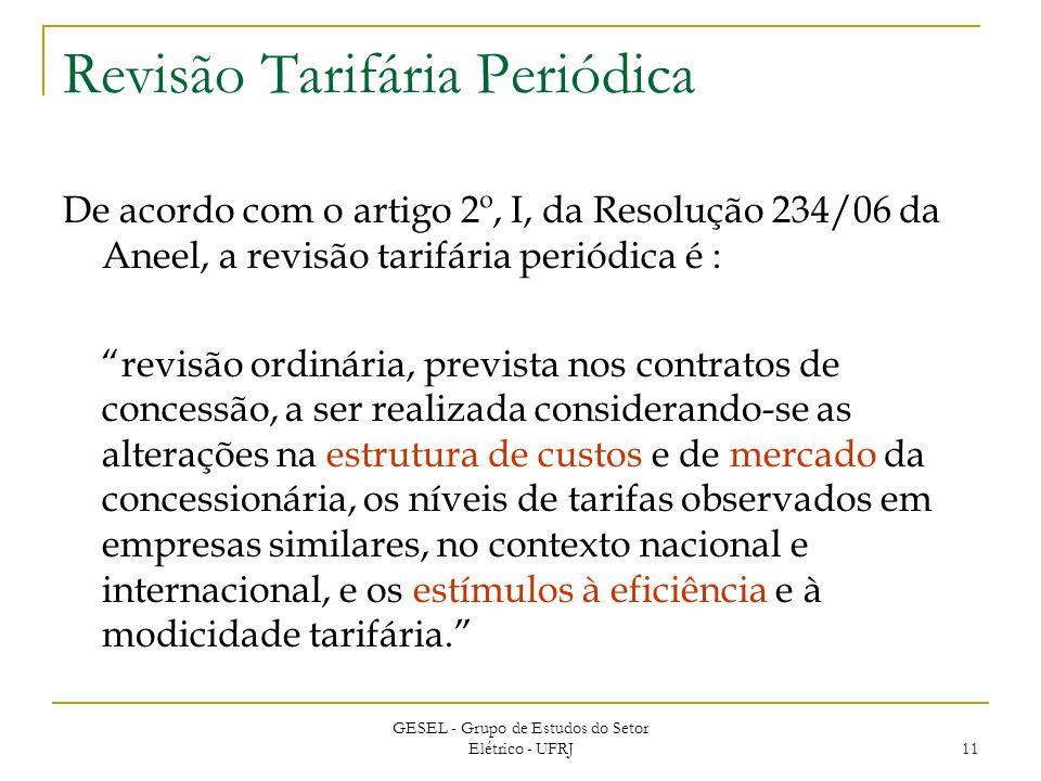 GESEL - Grupo de Estudos do Setor Elétrico - UFRJ 11 Revisão Tarifária Periódica De acordo com o artigo 2º, I, da Resolução 234/06 da Aneel, a revisão tarifária periódica é : revisão ordinária, prevista nos contratos de concessão, a ser realizada considerando-se as alterações na estrutura de custos e de mercado da concessionária, os níveis de tarifas observados em empresas similares, no contexto nacional e internacional, e os estímulos à eficiência e à modicidade tarifária.