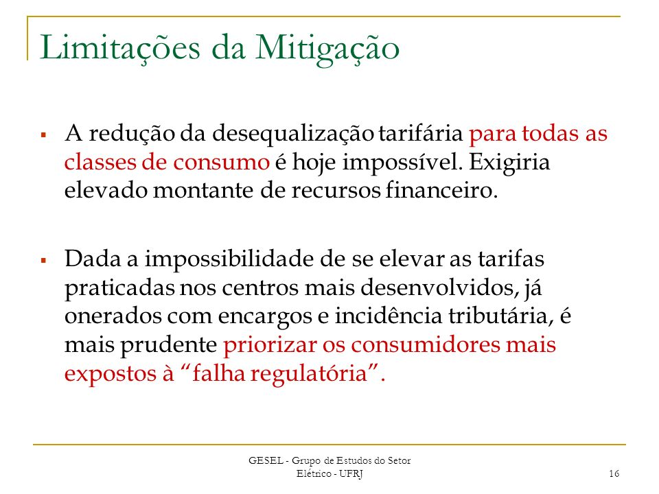 GESEL - Grupo de Estudos do Setor Elétrico - UFRJ 16 Limitações da Mitigação A redução da desequalização tarifária para todas as classes de consumo é hoje impossível.