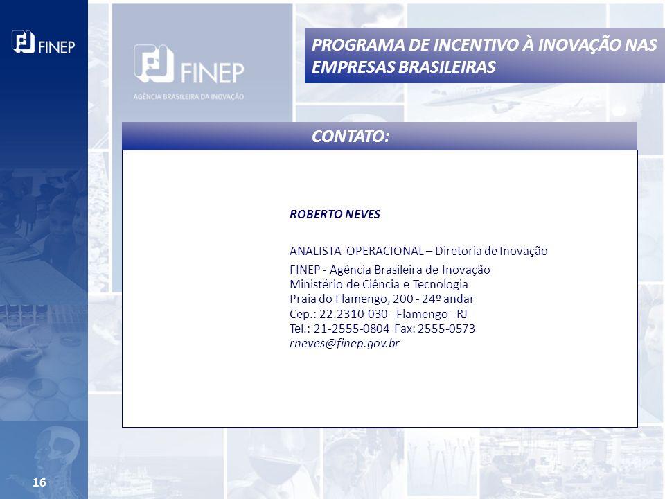16 PROGRAMA DE INCENTIVO À INOVAÇÃO NAS EMPRESAS BRASILEIRAS CONTATO: ROBERTO NEVES ANALISTA OPERACIONAL – Diretoria de Inovação FINEP - Agência Brasileira de Inovação Ministério de Ciência e Tecnologia Praia do Flamengo, 200 - 24º andar Cep.: 22.2310-030 - Flamengo - RJ Tel.: 21-2555-0804 Fax: 2555-0573 rneves@finep.gov.br