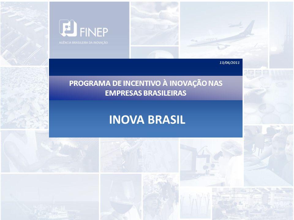 13/06/2011 PROGRAMA DE INCENTIVO À INOVAÇÃO NAS EMPRESAS BRASILEIRAS INOVA BRASIL
