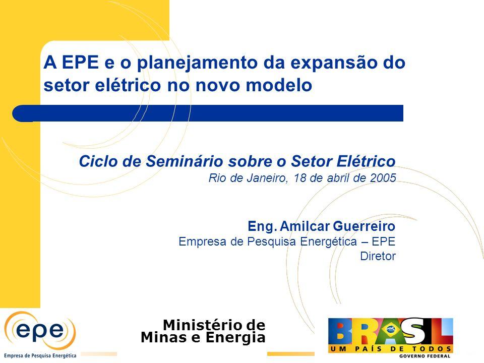 A EPE e o planejamento da expansão do setor elétrico no novo modelo Ministério de Minas e Energia Ciclo de Seminário sobre o Setor Elétrico Rio de Janeiro, 18 de abril de 2005 Eng.
