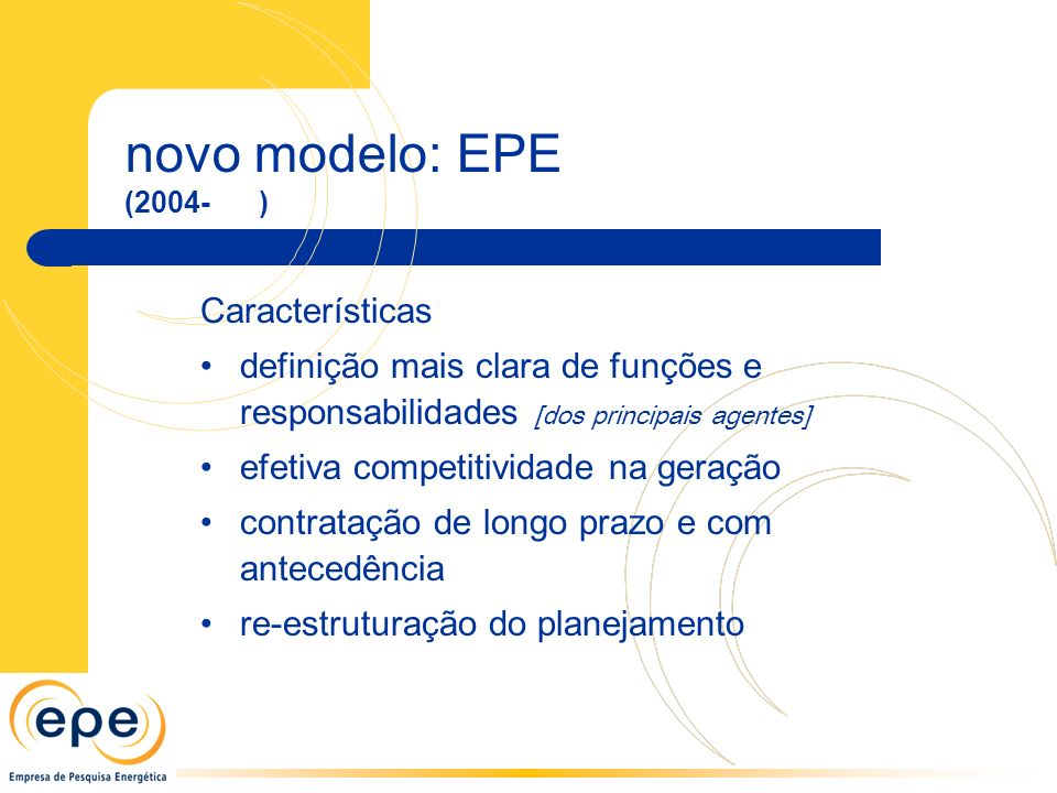 novo modelo: EPE (2004- ) Características definição mais clara de funções e responsabilidades [dos principais agentes] efetiva competitividade na geração contratação de longo prazo e com antecedência re-estruturação do planejamento