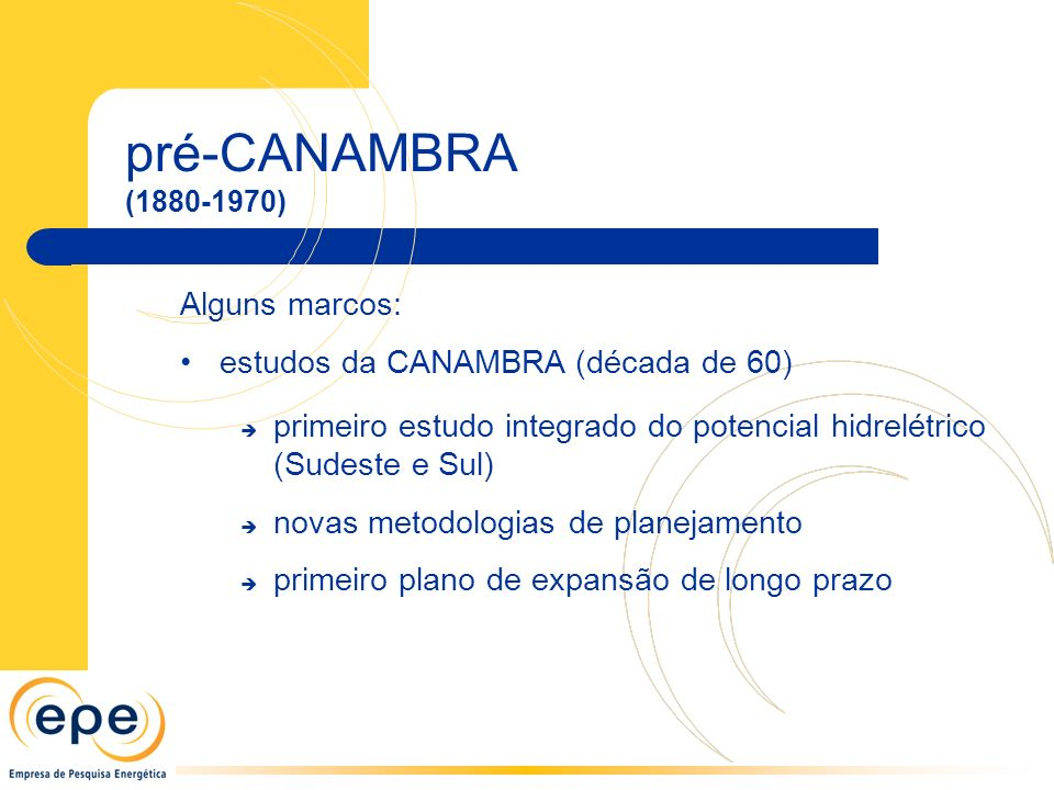 pré-CANAMBRA (1880-1970) Alguns marcos: estudos da CANAMBRA (década de 60) primeiro estudo integrado do potencial hidrelétrico (Sudeste e Sul) novas metodologias de planejamento primeiro plano de expansão de longo prazo