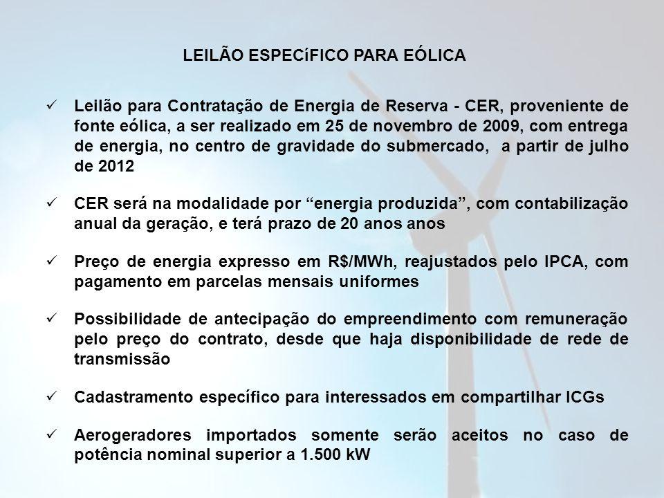 LEILÃO ESPECíFICO PARA EÓLICA Leilão para Contratação de Energia de Reserva - CER, proveniente de fonte eólica, a ser realizado em 25 de novembro de 2009, com entrega de energia, no centro de gravidade do submercado, a partir de julho de 2012 CER será na modalidade por energia produzida, com contabilização anual da geração, e terá prazo de 20 anos anos Preço de energia expresso em R$/MWh, reajustados pelo IPCA, com pagamento em parcelas mensais uniformes Possibilidade de antecipação do empreendimento com remuneração pelo preço do contrato, desde que haja disponibilidade de rede de transmissão Cadastramento específico para interessados em compartilhar ICGs Aerogeradores importados somente serão aceitos no caso de potência nominal superior a 1.500 kW
