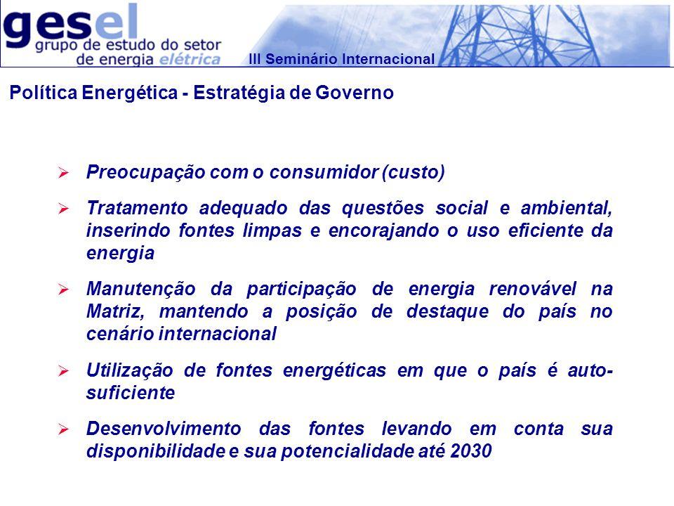 III Seminário Internacional Política Energética - Estratégia de Governo Preocupação com o consumidor (custo) Tratamento adequado das questões social e