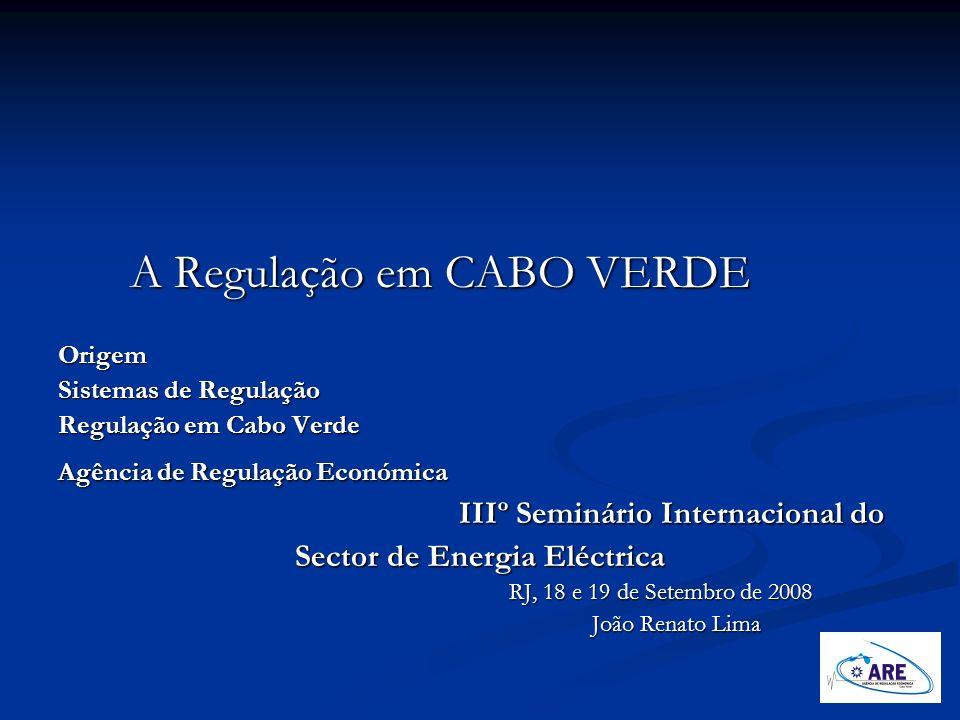 A Regulação em CABO VERDE A Regulação em CABO VERDEOrigem Sistemas de Regulação Regulação em Cabo Verde Agência de Regulação Económica IIIº Seminário