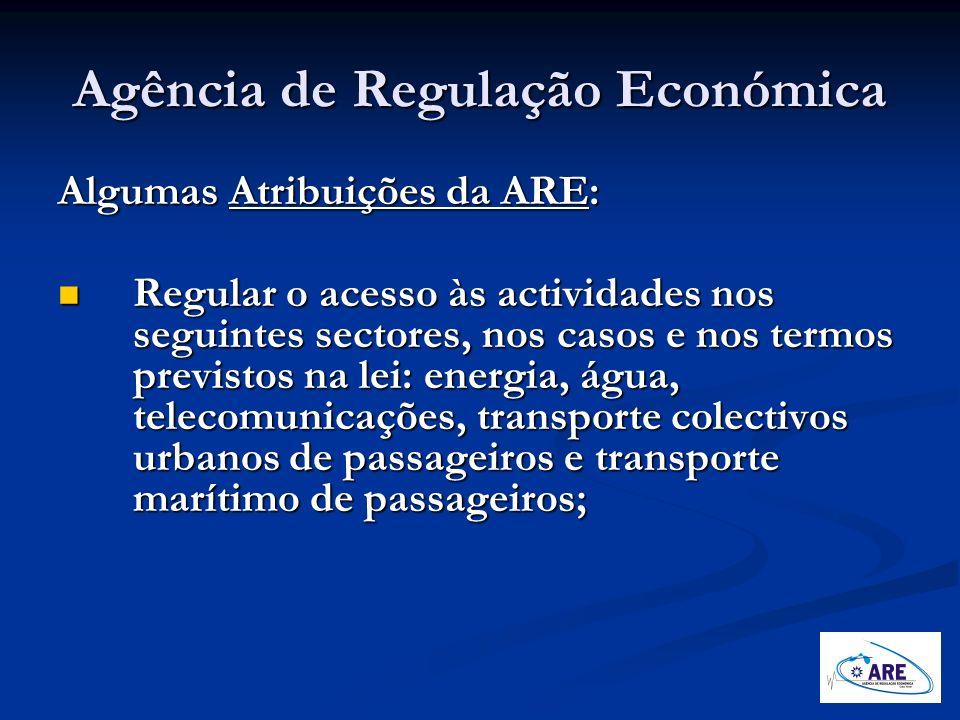 Agência de Regulação Económica Algumas Atribuições da ARE: Regular o acesso às actividades nos seguintes sectores, nos casos e nos termos previstos na
