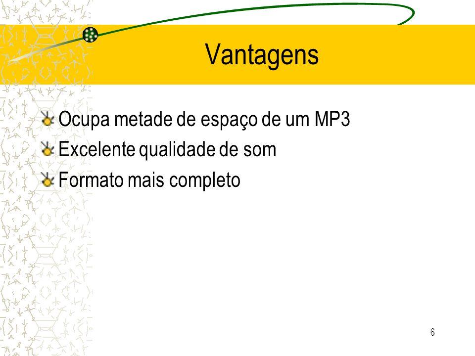 6 Vantagens Ocupa metade de espaço de um MP3 Excelente qualidade de som Formato mais completo