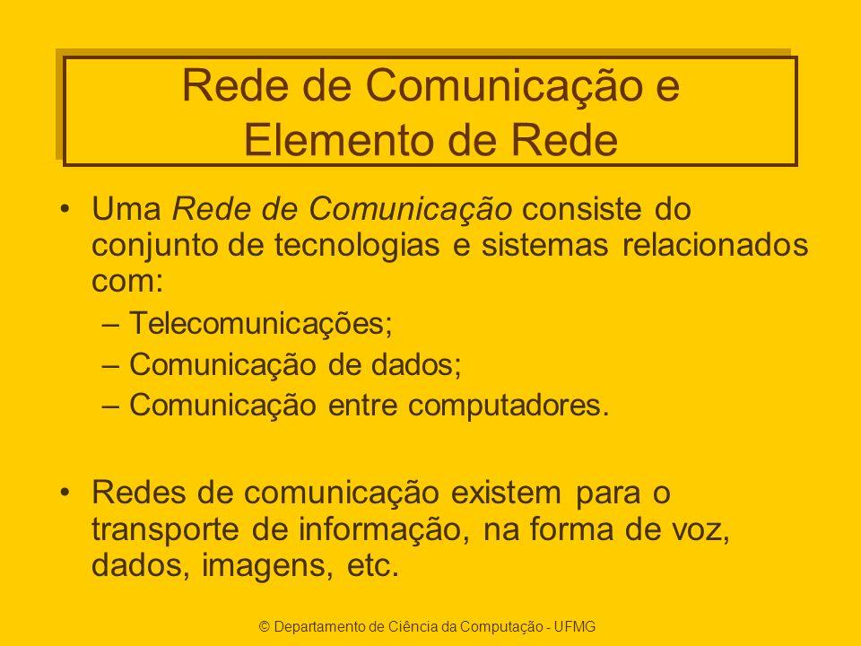 © Departamento de Ciência da Computação - UFMG Rede de Comunicação e Elemento de Rede Uma Rede de Comunicação consiste do conjunto de tecnologias e sistemas relacionados com: –Telecomunicações; –Comunicação de dados; –Comunicação entre computadores.