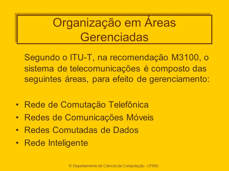© Departamento de Ciência da Computação - UFMG Organização em Áreas Gerenciadas Segundo o ITU-T, na recomendação M3100, o sistema de telecomunicações é composto das seguintes áreas, para efeito de gerenciamento: Rede de Comutação Telefônica Redes de Comunicações Móveis Redes Comutadas de Dados Rede Inteligente