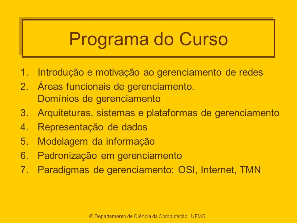 © Departamento de Ciência da Computação - UFMG Programa do Curso 1.Introdução e motivação ao gerenciamento de redes 2.Áreas funcionais de gerenciamento.