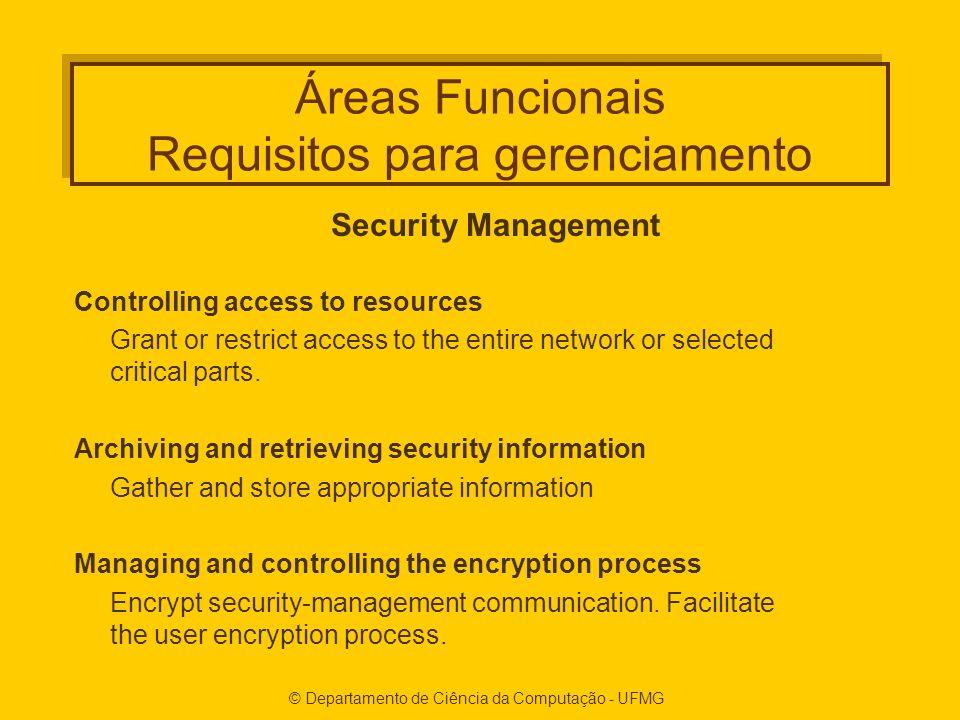 © Departamento de Ciência da Computação - UFMG Áreas Funcionais Requisitos para gerenciamento Security Management Controlling access to resources Grant or restrict access to the entire network or selected critical parts.