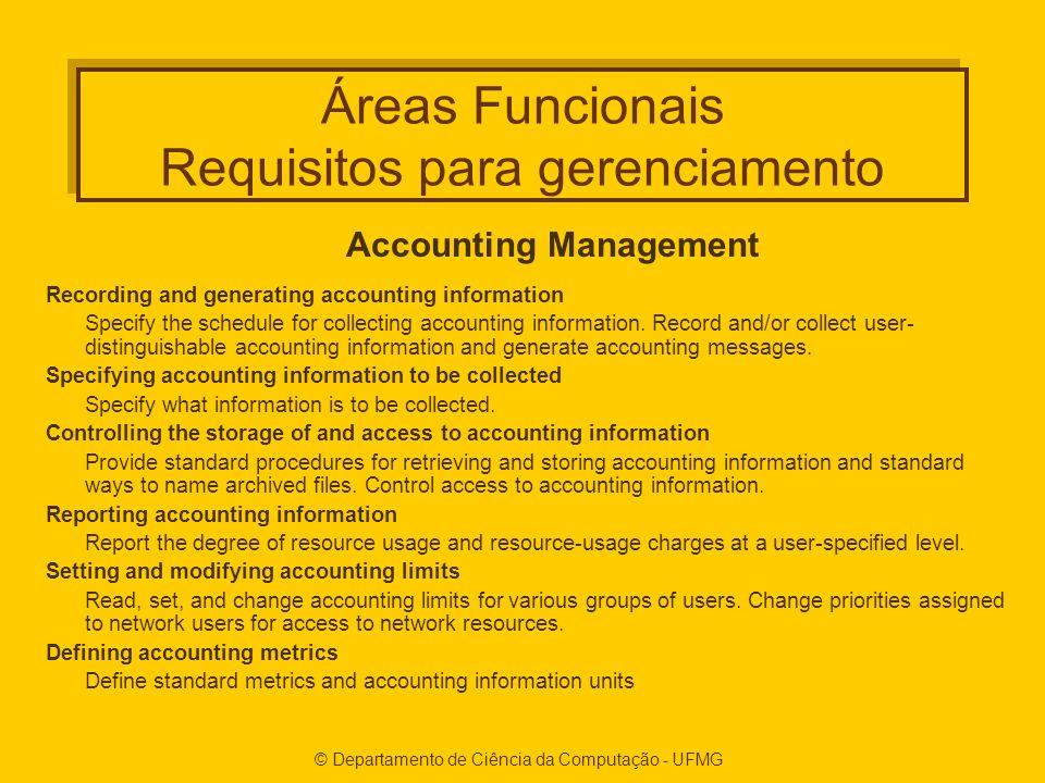 © Departamento de Ciência da Computação - UFMG Áreas Funcionais Requisitos para gerenciamento Accounting Management Recording and generating accounting information Specify the schedule for collecting accounting information.