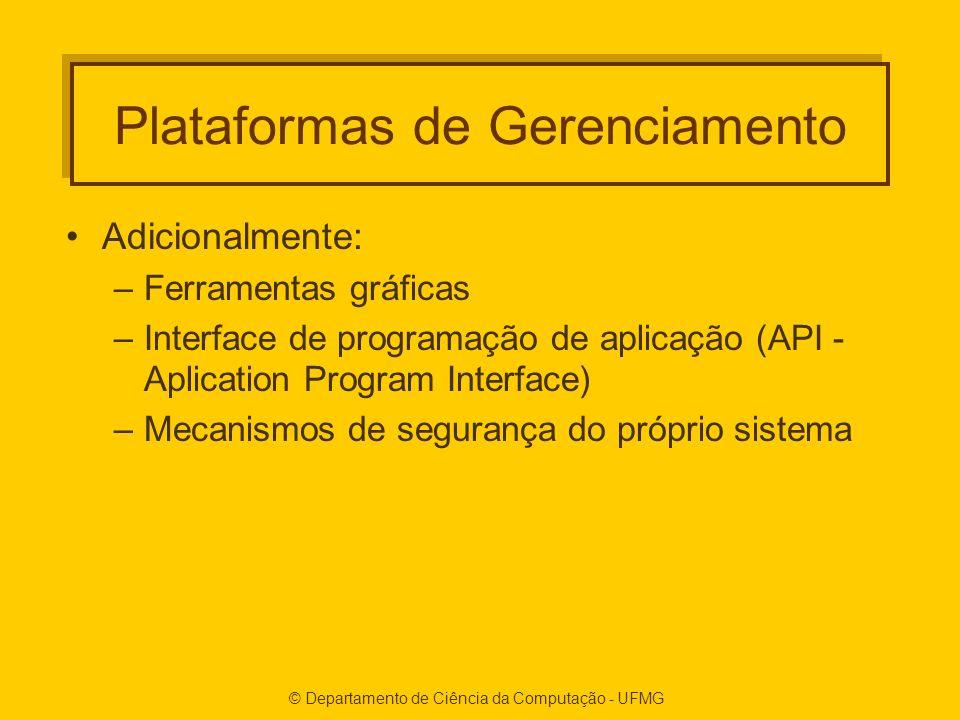 © Departamento de Ciência da Computação - UFMG Plataformas de Gerenciamento Adicionalmente: –Ferramentas gráficas –Interface de programação de aplicação (API - Aplication Program Interface) –Mecanismos de segurança do próprio sistema