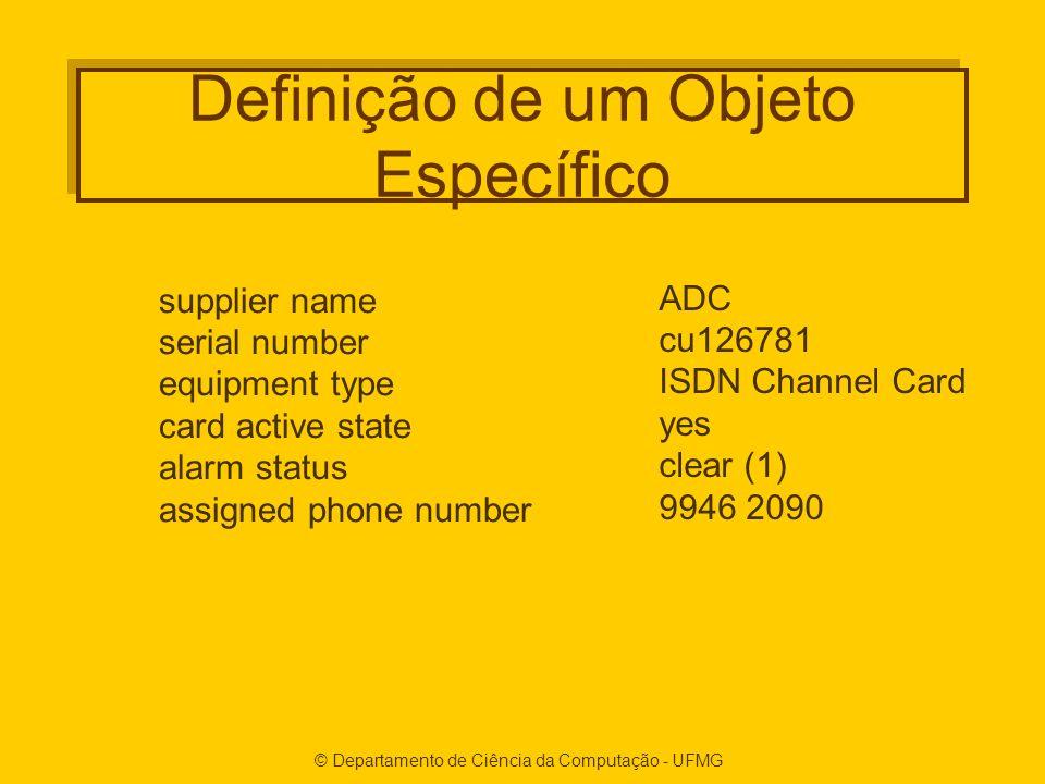 © Departamento de Ciência da Computação - UFMG Definição de um Objeto Específico supplier name serial number equipment type card active state alarm status assigned phone number ADC cu126781 ISDN Channel Card yes clear (1) 9946 2090