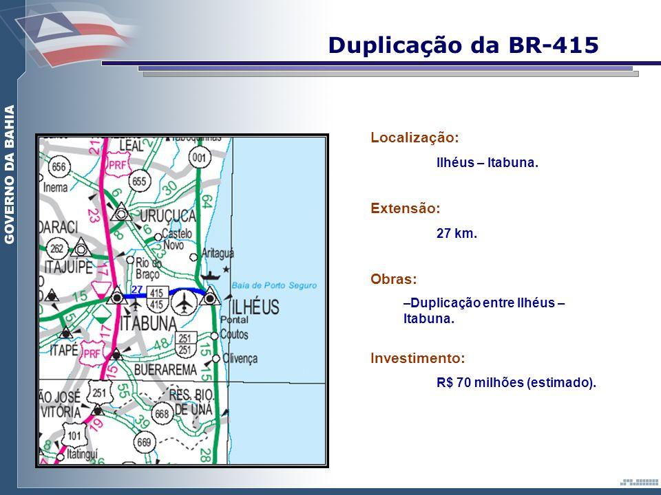 Duplicação da BR-415 Localização: Ilhéus – Itabuna. Extensão: 27 km. Obras: – –Duplicação entre Ilhéus – Itabuna. Investimento: R$ 70 milhões (estimad