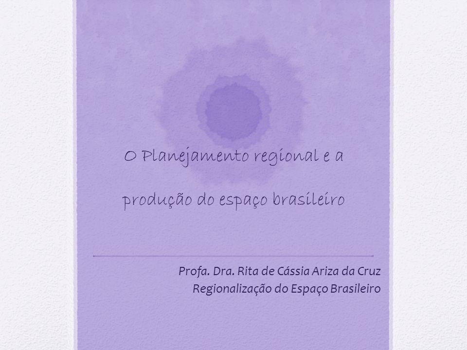 O Planejamento regional e a produção do espaço brasileiro Profa. Dra. Rita de Cássia Ariza da Cruz Regionalização do Espaço Brasileiro