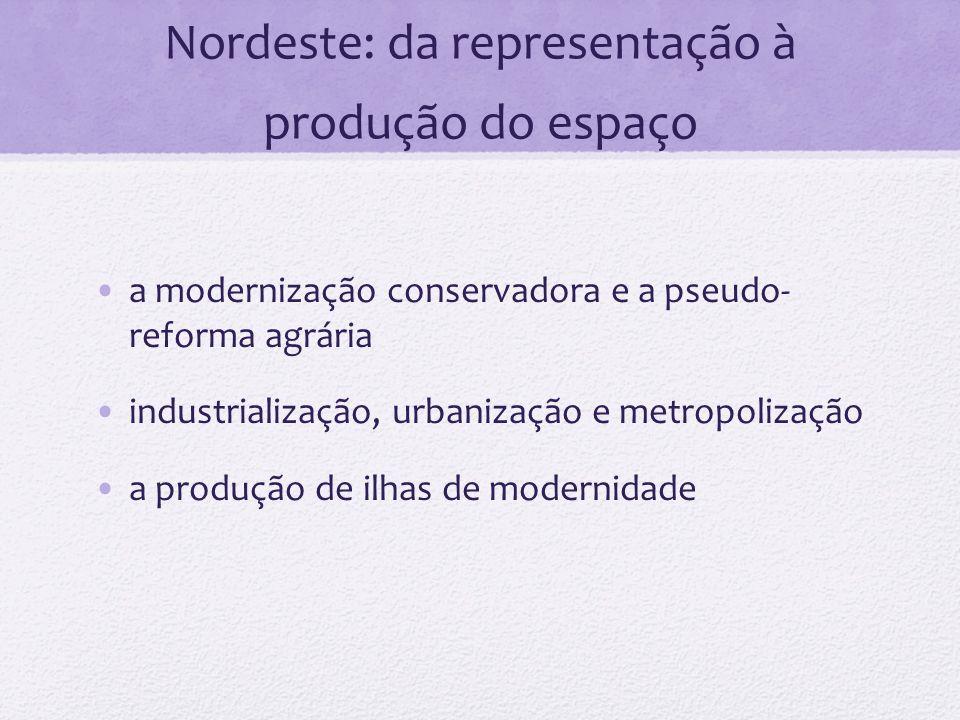 Nordeste: da representação à produção do espaço a modernização conservadora e a pseudo- reforma agrária industrialização, urbanização e metropolização
