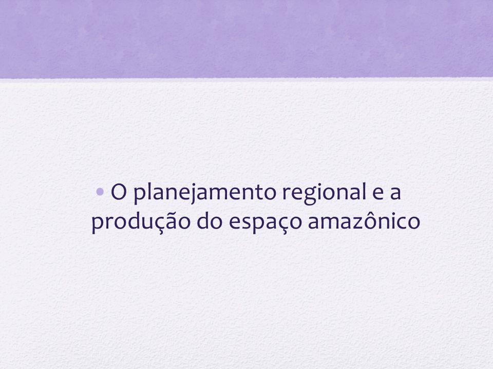 O planejamento regional e a produção do espaço amazônico