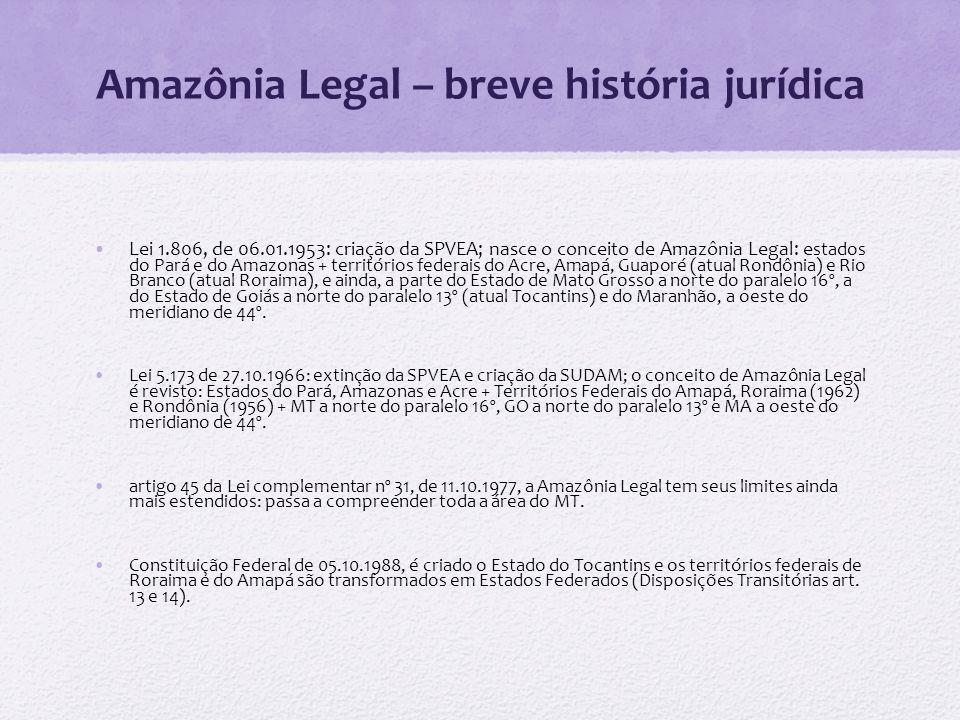Amazônia Legal – breve história jurídica Lei 1.806, de 06.01.1953: criação da SPVEA; nasce o conceito de Amazônia Legal: e stados do Pará e do Amazona