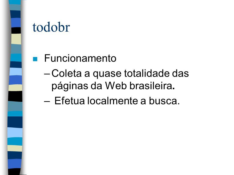 todobr n Funcionamento –Coleta a quase totalidade das páginas da Web brasileira. – Efetua localmente a busca.