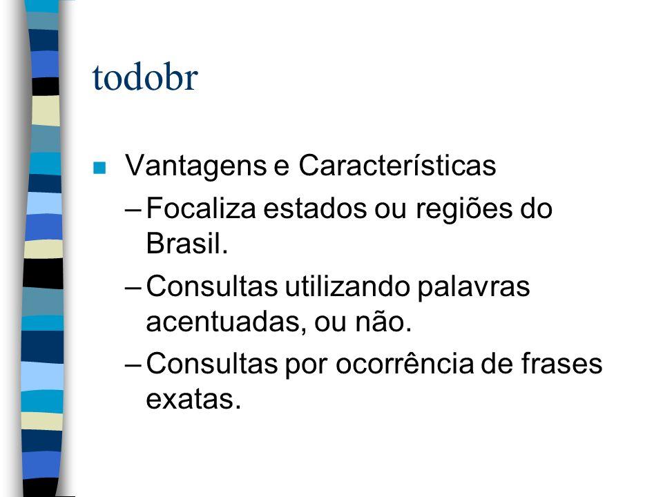 todobr n Vantagens e Características –Focaliza estados ou regiões do Brasil. –Consultas utilizando palavras acentuadas, ou não. –Consultas por ocorrên