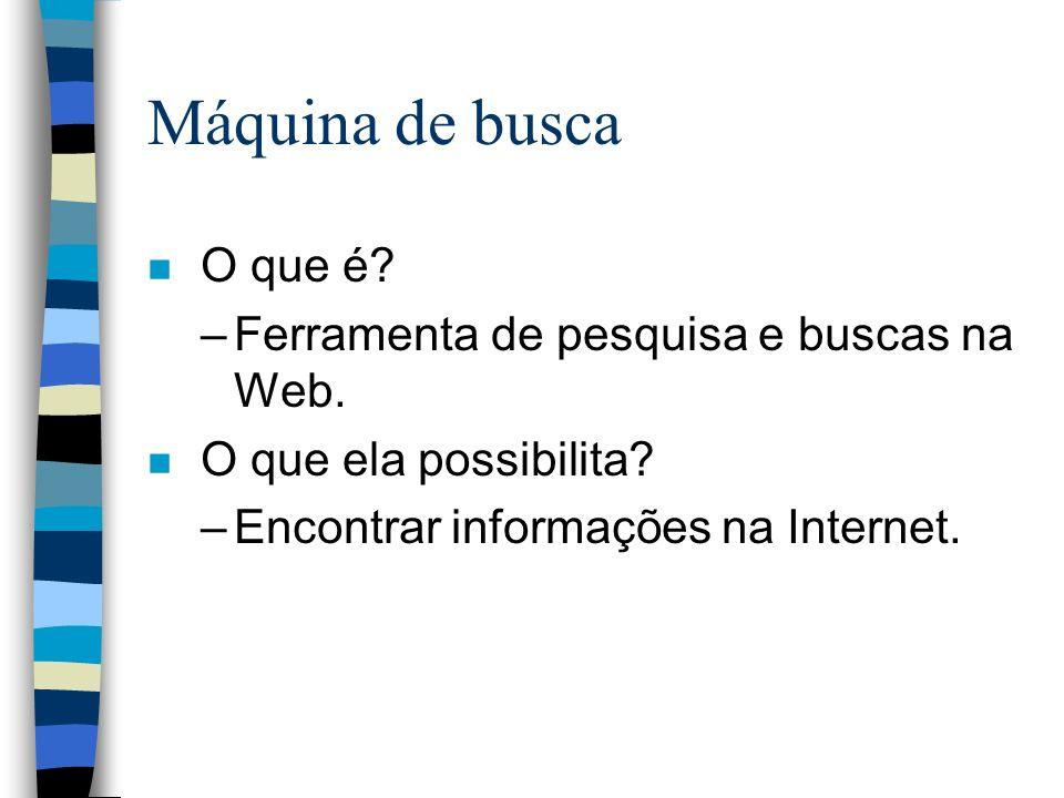 Máquina de busca n O que é? –Ferramenta de pesquisa e buscas na Web. n O que ela possibilita? –Encontrar informações na Internet.