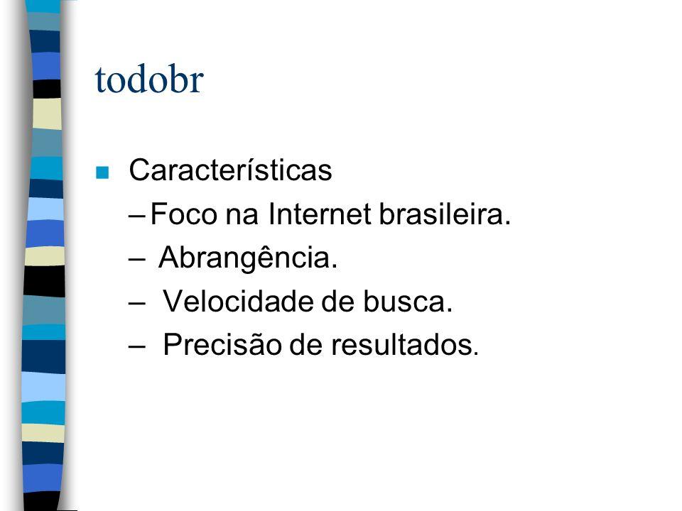 todobr n Características –Foco na Internet brasileira. – Abrangência. – Velocidade de busca. –Precisão de resultados.