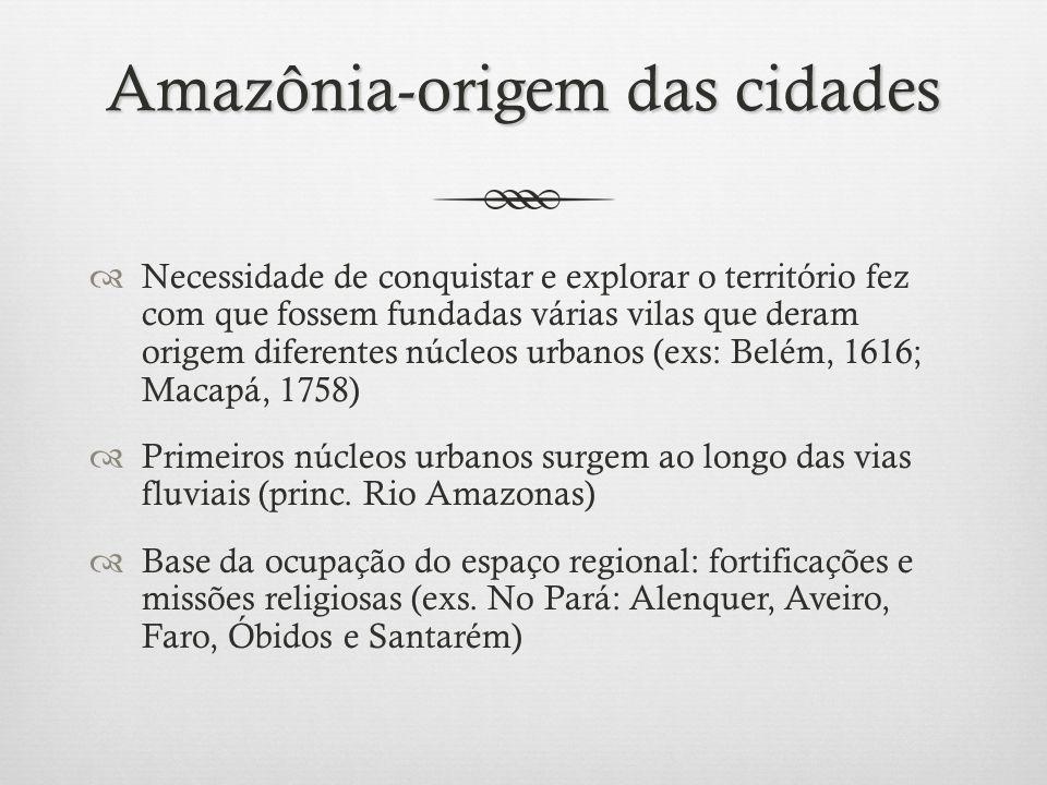 Amazônia-origem das cidades Necessidade de conquistar e explorar o território fez com que fossem fundadas várias vilas que deram origem diferentes núcleos urbanos (exs: Belém, 1616; Macapá, 1758) Primeiros núcleos urbanos surgem ao longo das vias fluviais (princ.
