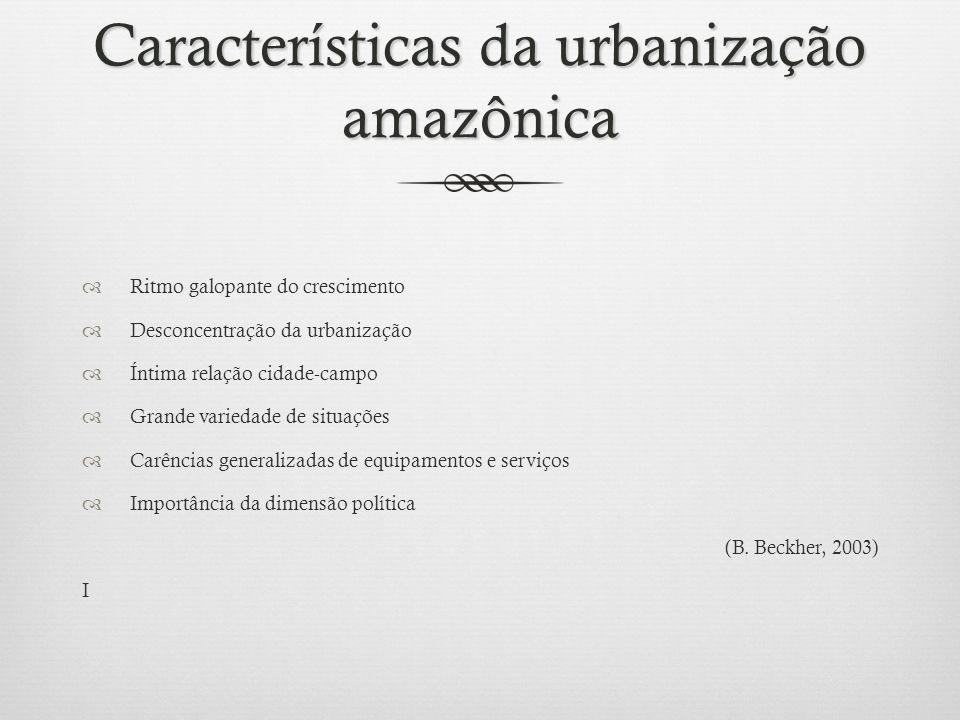Características da urbanização amazônica Ritmo galopante do crescimento Desconcentração da urbanização Íntima relação cidade-campo Grande variedade de situações Carências generalizadas de equipamentos e serviços Importância da dimensão política (B.