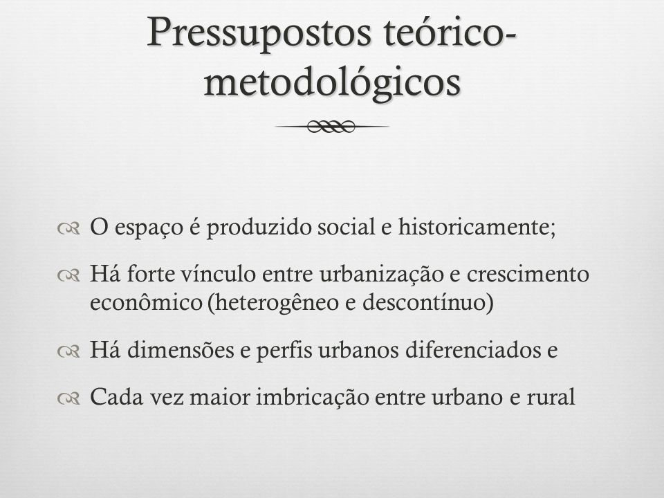 Pressupostos teórico- metodológicos O espaço é produzido social e historicamente; Há forte vínculo entre urbanização e crescimento econômico (heterogê
