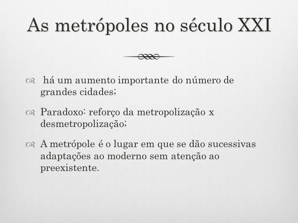 As metrópoles no século XXI há um aumento importante do número de grandes cidades; Paradoxo: reforço da metropolização x desmetropolização; A metrópole é o lugar em que se dão sucessivas adaptações ao moderno sem atenção ao preexistente.