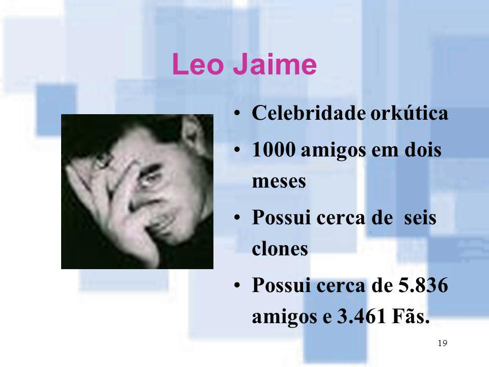 19 Leo Jaime Celebridade orkútica 1000 amigos em dois meses Possui cerca de seis clones Possui cerca de 5.836 amigos e 3.461 Fãs.