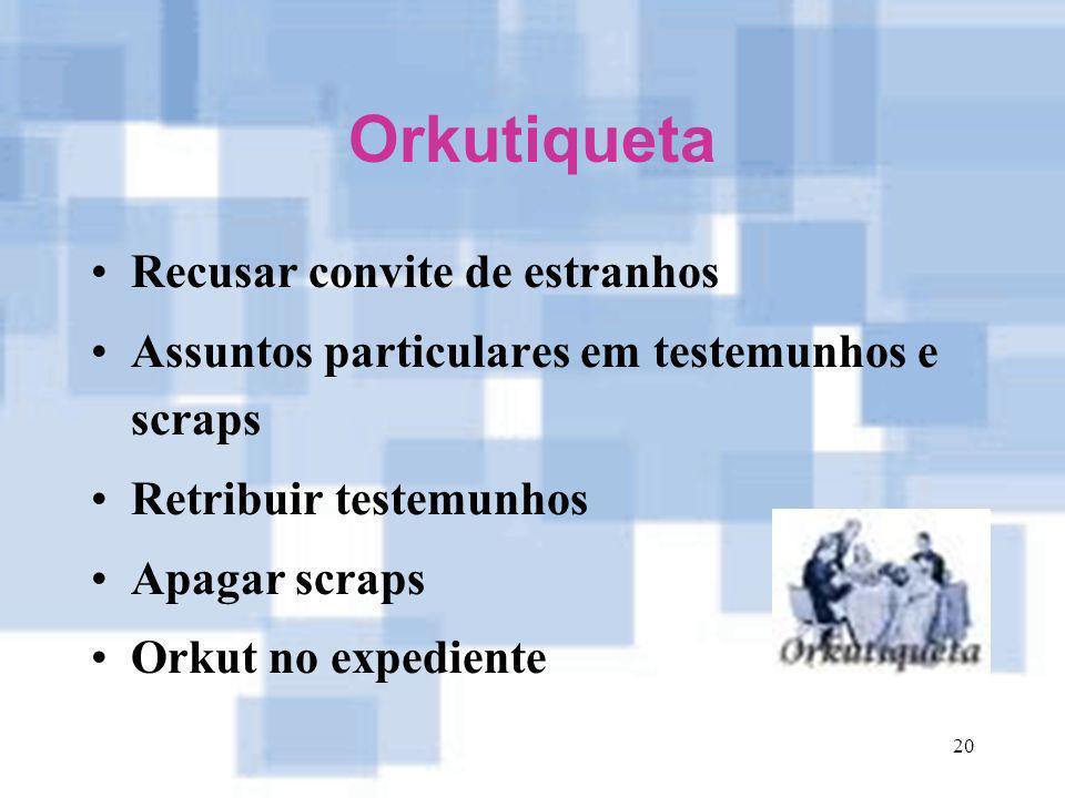 20 Orkutiqueta Recusar convite de estranhos Assuntos particulares em testemunhos e scraps Retribuir testemunhos Apagar scraps Orkut no expediente