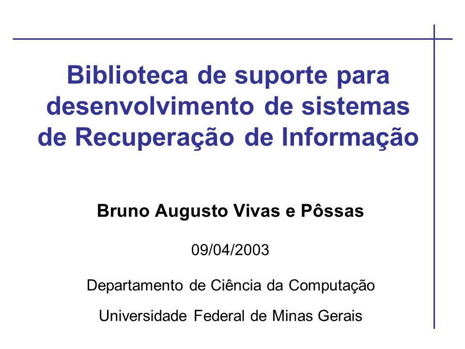 Biblioteca de suporte para desenvolvimento de sistemas de Recuperação de Informação Bruno Augusto Vivas e Pôssas 09/04/2003 Departamento de Ciência da